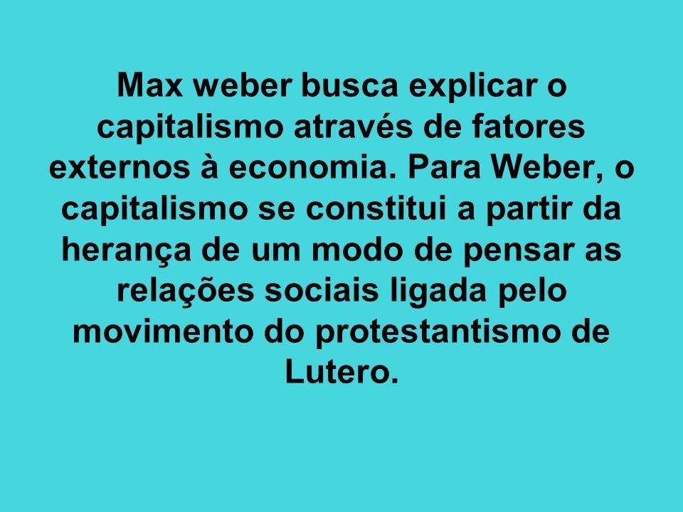 Max weber busca explicar o capitalismo através de fatores externos à economia. Para Weber, o capitalismo se constitui a partir da herança de um modo d