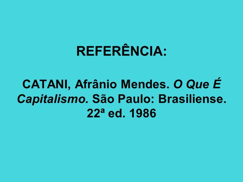 REFERÊNCIA: CATANI, Afrânio Mendes. O Que É Capitalismo. São Paulo: Brasiliense. 22ª ed. 1986