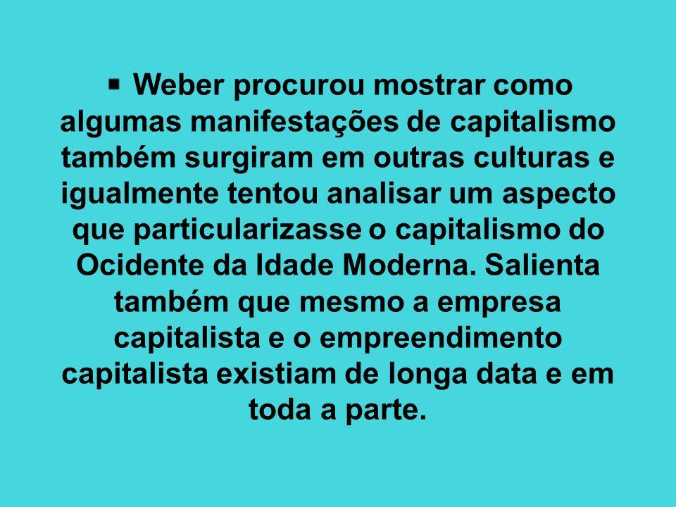 Weber procurou mostrar como algumas manifestações de capitalismo também surgiram em outras culturas e igualmente tentou analisar um aspecto que partic