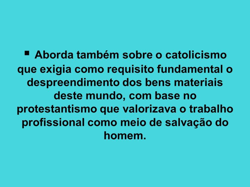 Aborda também sobre o catolicismo que exigia como requisito fundamental o despreendimento dos bens materiais deste mundo, com base no protestantismo q