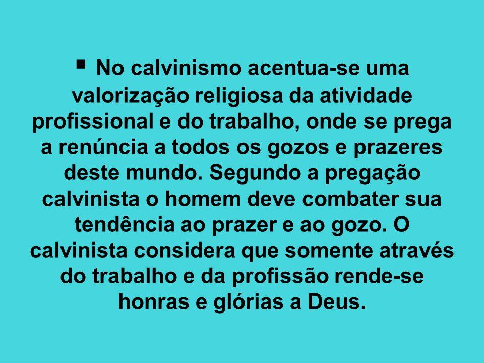 No calvinismo acentua-se uma valorização religiosa da atividade profissional e do trabalho, onde se prega a renúncia a todos os gozos e prazeres deste