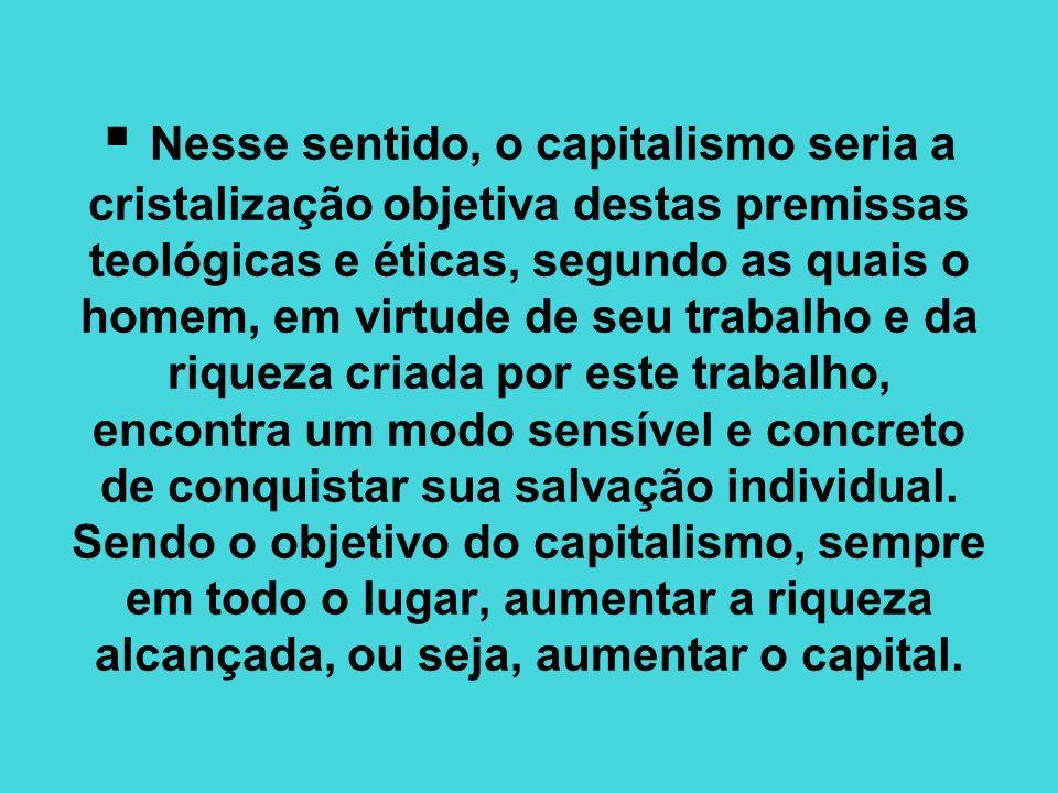 Nesse sentido, o capitalismo seria a cristalização objetiva destas premissas teológicas e éticas, segundo as quais o homem, em virtude de seu trabalho