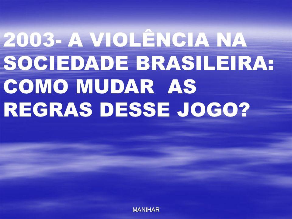 MANIHAR 2003- A VIOLÊNCIA NA SOCIEDADE BRASILEIRA: COMO MUDAR AS REGRAS DESSE JOGO?