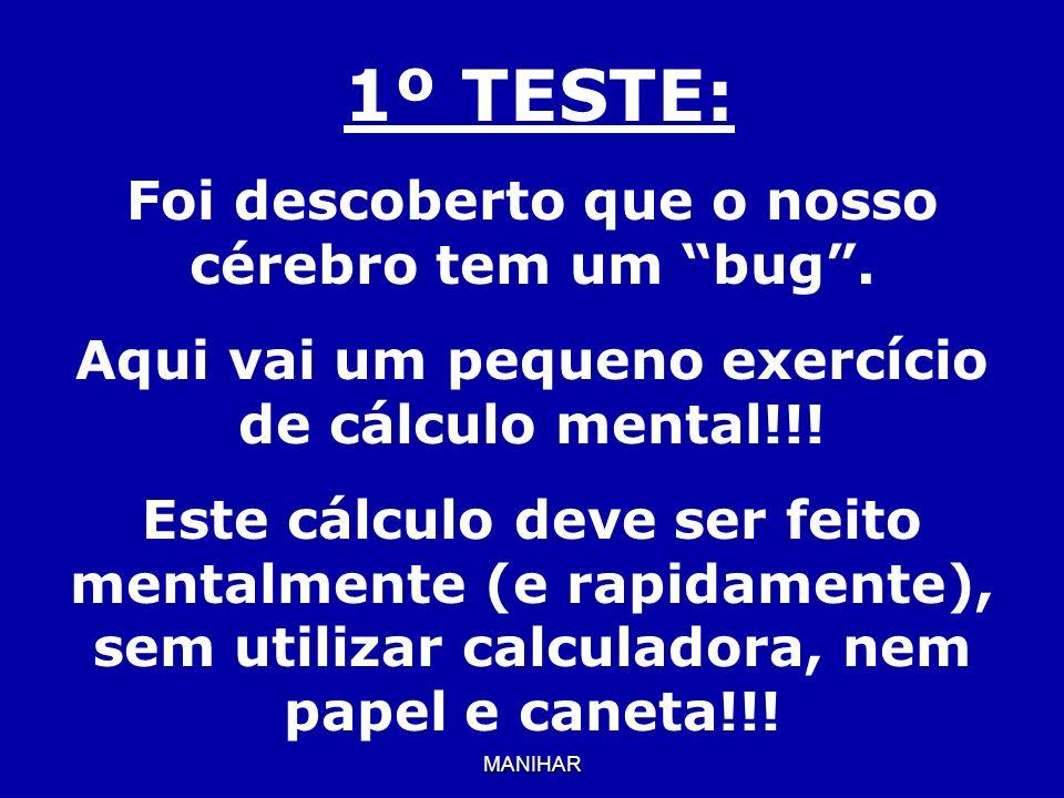 MANIHAR 1º TESTE: Foi descoberto que o nosso cérebro tem um bug. Aqui vai um pequeno exercício de cálculo mental!!! Este cálculo deve ser feito mental