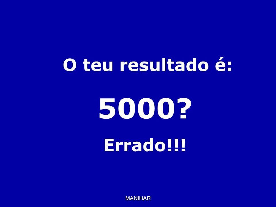 MANIHAR O teu resultado é: 5000? Errado!!!