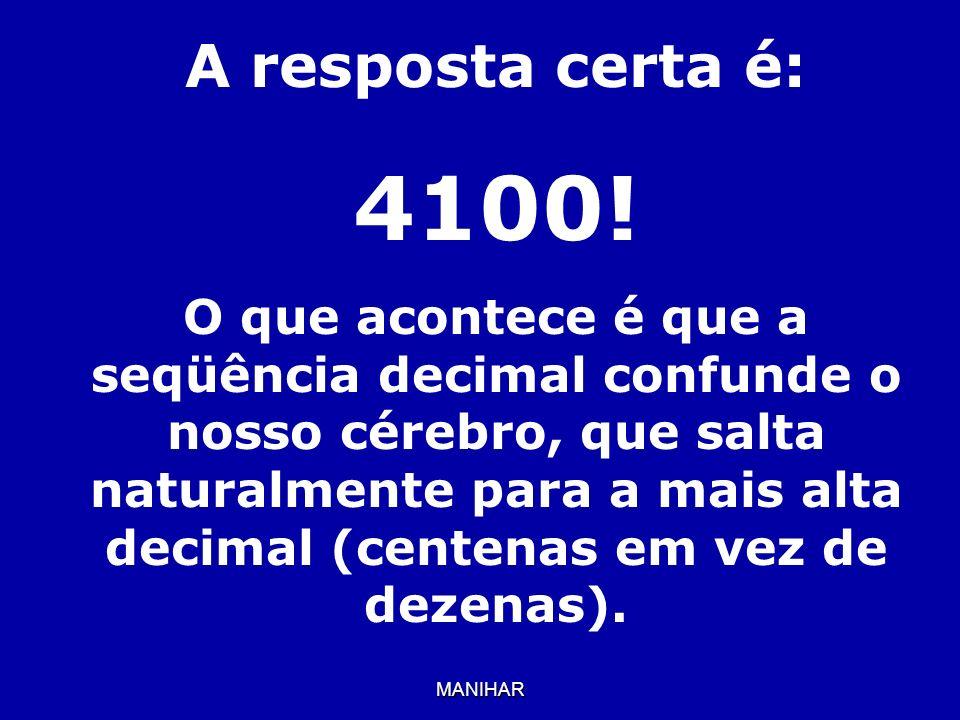 MANIHAR A resposta certa é: 4100! O que acontece é que a seqüência decimal confunde o nosso cérebro, que salta naturalmente para a mais alta decimal (