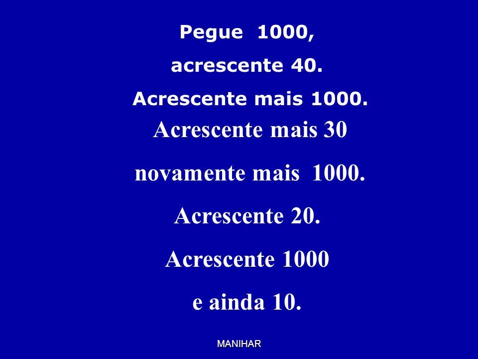 MANIHAR Pegue 1000, acrescente 40. Acrescente mais 1000. Acrescente mais 30 novamente mais 1000. Acrescente 20. Acrescente 1000 e ainda 10.