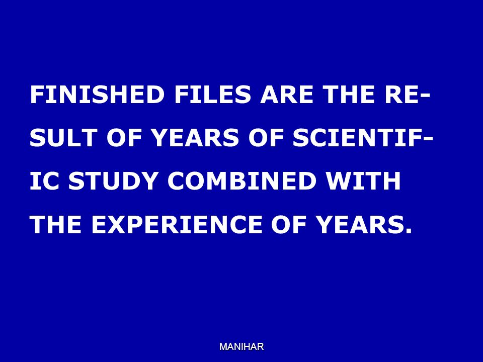 MANIHAR FINISHED FILES ARE THE RE- SULT OF YEARS OF SCIENTIF- IC STUDY COMBINED WITH THE EXPERIENCE OF YEARS.