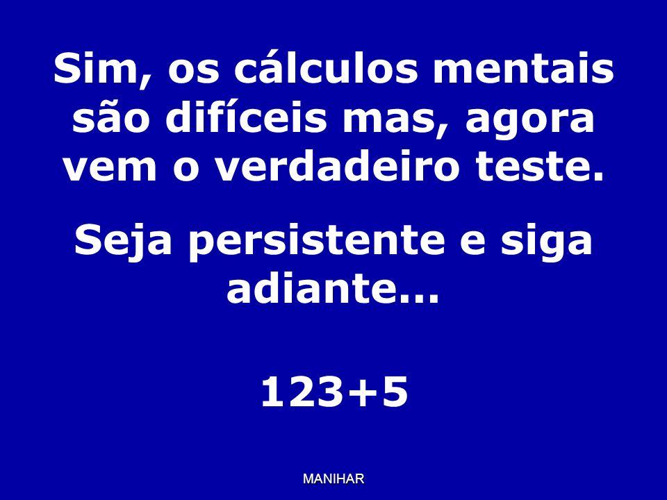 MANIHAR Sim, os cálculos mentais são difíceis mas, agora vem o verdadeiro teste. Seja persistente e siga adiante... 123+5