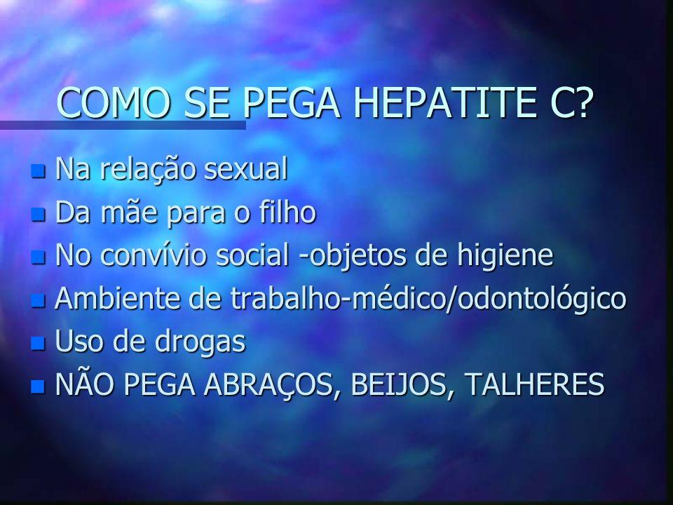COMO SE PEGA HEPATITE C? n Na relação sexual n Da mãe para o filho n No convívio social -objetos de higiene n Ambiente de trabalho-médico/odontológico