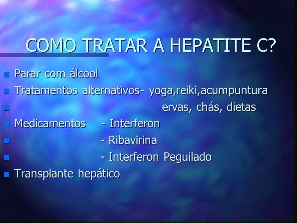 COMO TRATAR A HEPATITE C? n Parar com álcool n Tratamentos alternativos- yoga,reiki,acumpuntura n ervas, chás, dietas n Medicamentos - Interferon n -