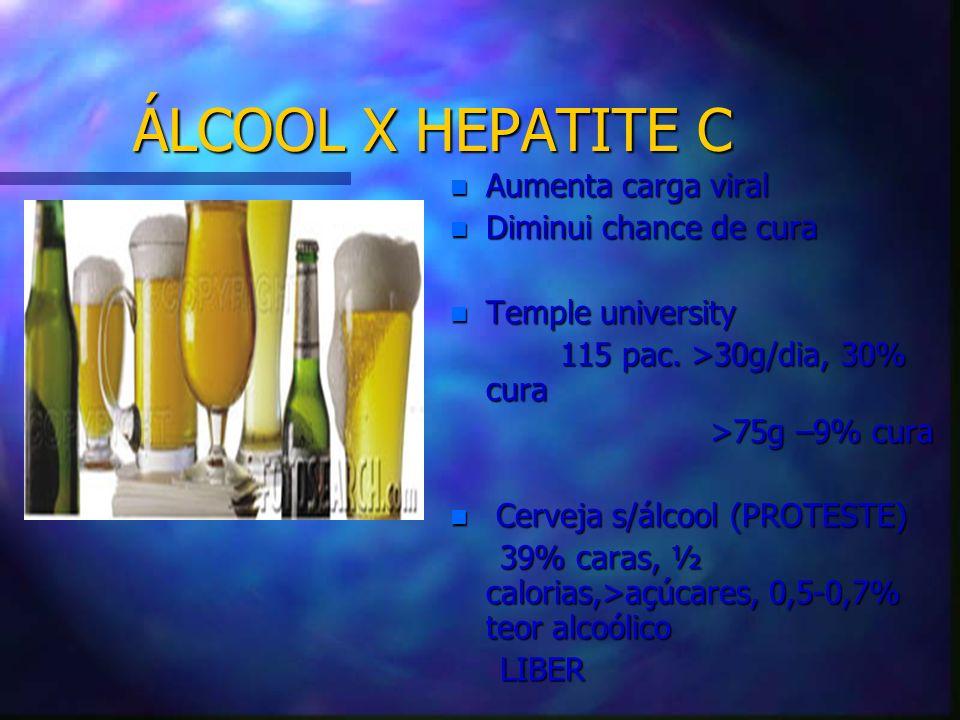 ÁLCOOL X HEPATITE C n Aumenta carga viral n Diminui chance de cura n Temple university 115 pac. >30g/dia, 30% cura >75g –9% cura n Cerveja s/álcool (P