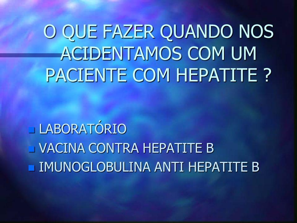 O QUE FAZER QUANDO NOS ACIDENTAMOS COM UM PACIENTE COM HEPATITE ? n LABORATÓRIO n VACINA CONTRA HEPATITE B n IMUNOGLOBULINA ANTI HEPATITE B