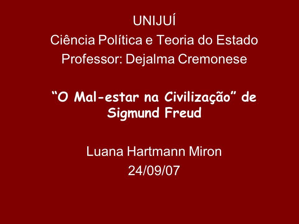 UNIJUÍ Ciência Política e Teoria do Estado Professor: Dejalma Cremonese O Mal-estar na Civilização de Sigmund Freud Luana Hartmann Miron 24/09/07