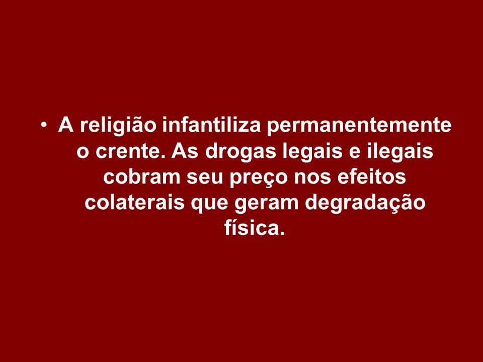 A religião infantiliza permanentemente o crente. As drogas legais e ilegais cobram seu preço nos efeitos colaterais que geram degradação física.