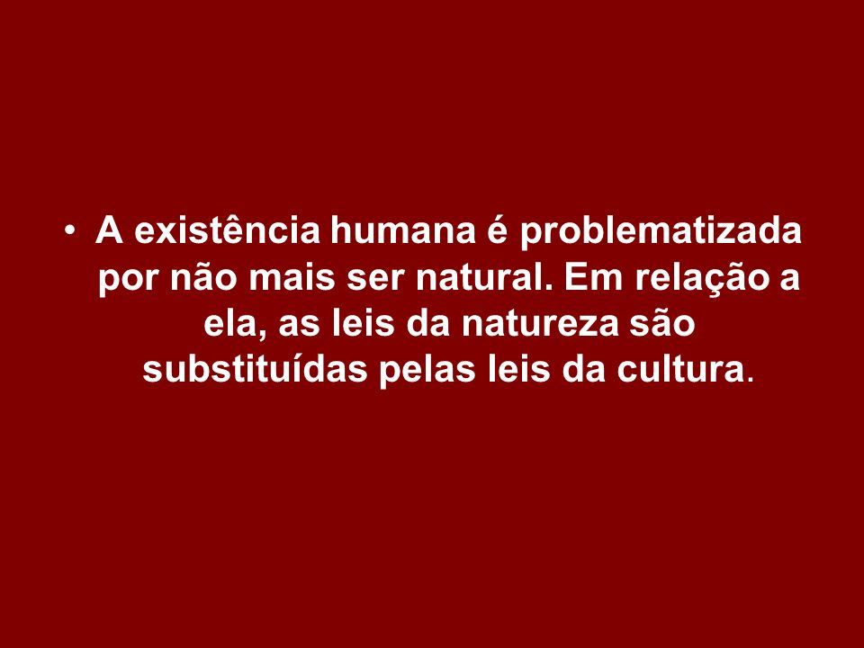 A existência humana é problematizada por não mais ser natural. Em relação a ela, as leis da natureza são substituídas pelas leis da cultura.