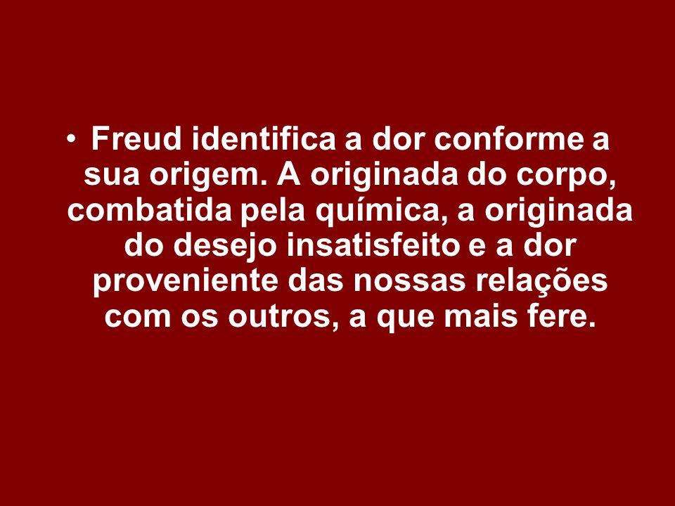 Freud identifica a dor conforme a sua origem. A originada do corpo, combatida pela química, a originada do desejo insatisfeito e a dor proveniente das