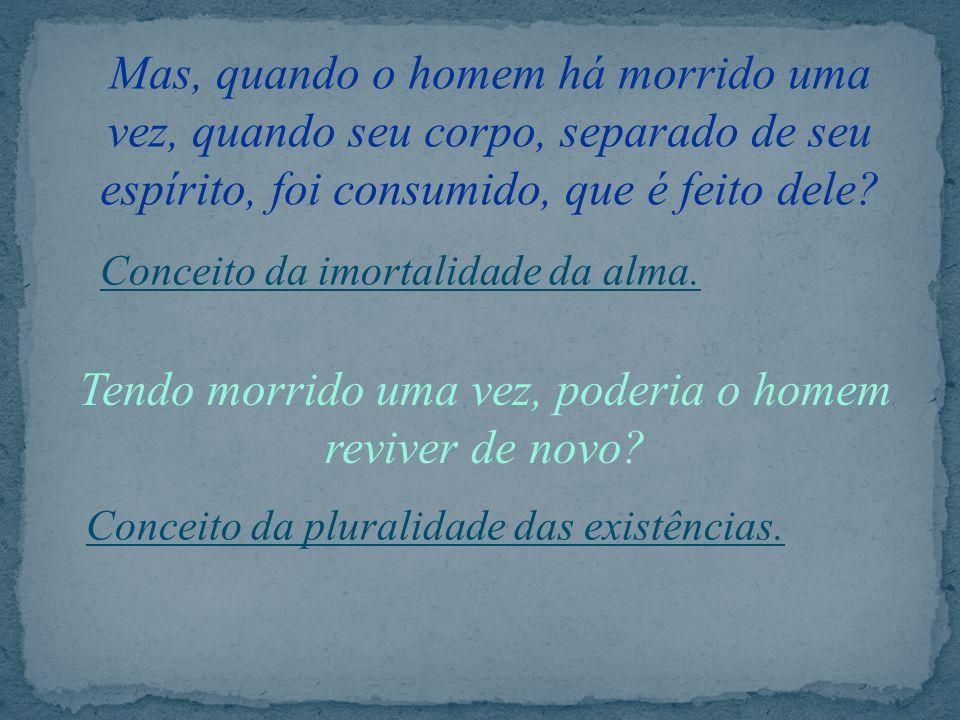 Mas, quando o homem há morrido uma vez, quando seu corpo, separado de seu espírito, foi consumido, que é feito dele? – Tendo morrido uma vez, poderia