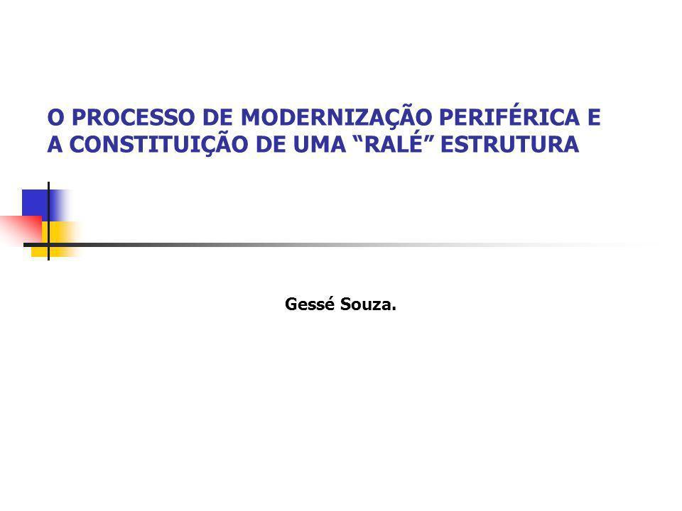 O PROCESSO DE MODERNIZAÇÃO PERIFÉRICA E A CONSTITUIÇÃO DE UMA RALÉ ESTRUTURA Gessé Souza.