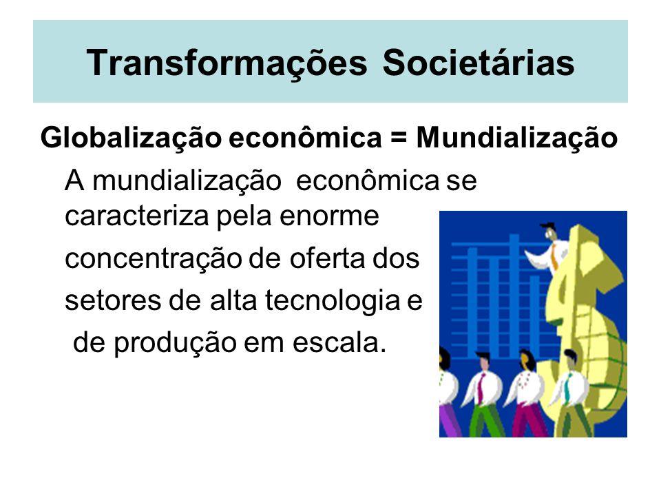 Transformações Societárias Globalização econômica = Mundialização A mundialização econômica se caracteriza pela enorme concentração de oferta dos seto