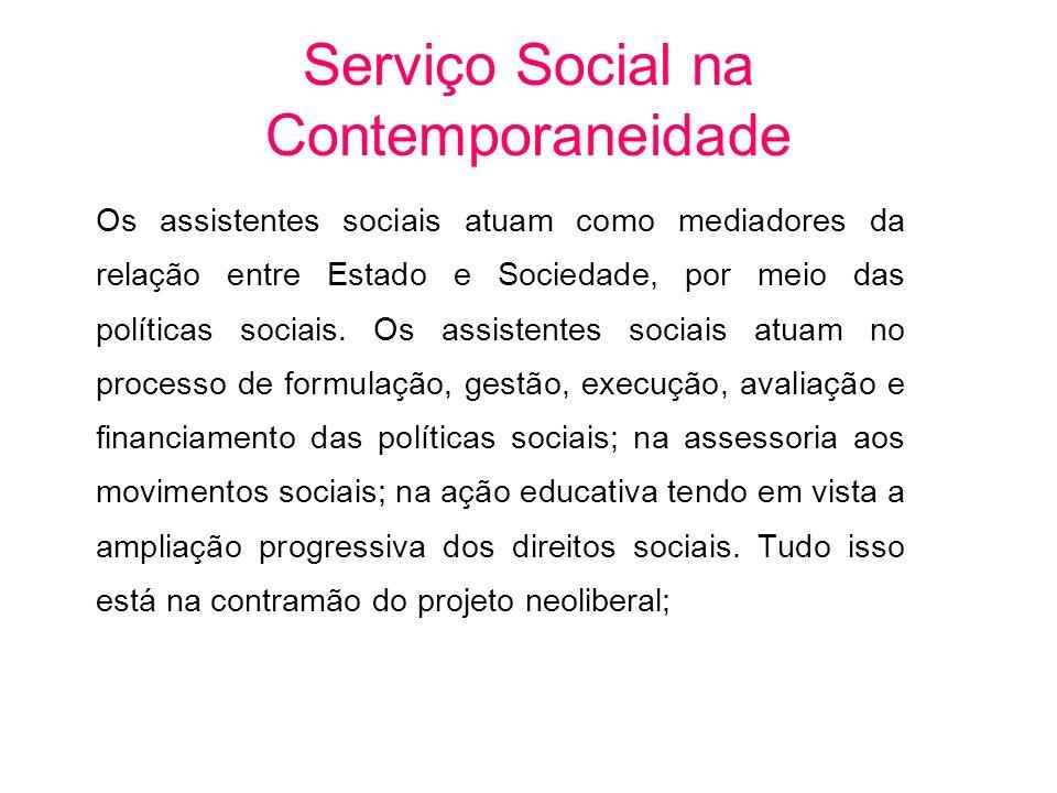 Os assistentes sociais atuam como mediadores da relação entre Estado e Sociedade, por meio das políticas sociais. Os assistentes sociais atuam no proc
