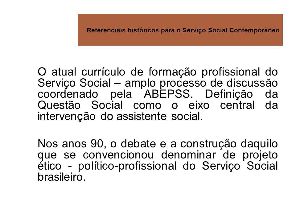 Referenciais históricos para o Serviço Social Contemporâneo O atual currículo de formação profissional do Serviço Social – amplo processo de discussão