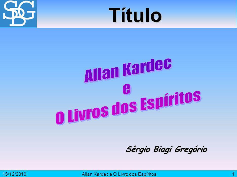 15/12/2010Allan Kardec e O Livro dos Espíritos1 Sérgio Biagi Gregório Título