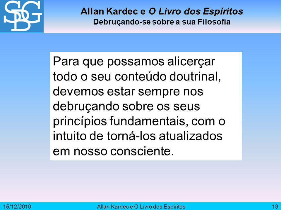 15/12/2010Allan Kardec e O Livro dos Espíritos13 Allan Kardec e O Livro dos Espíritos Debruçando-se sobre a sua Filosofia Para que possamos alicerçar
