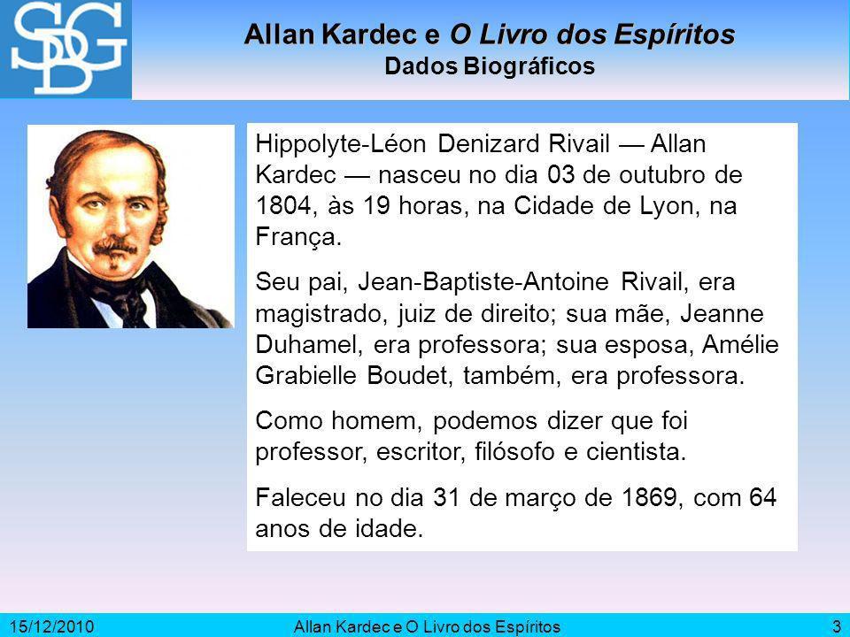 15/12/2010Allan Kardec e O Livro dos Espíritos3 Dados Biográficos Hippolyte-Léon Denizard Rivail Allan Kardec nasceu no dia 03 de outubro de 1804, às