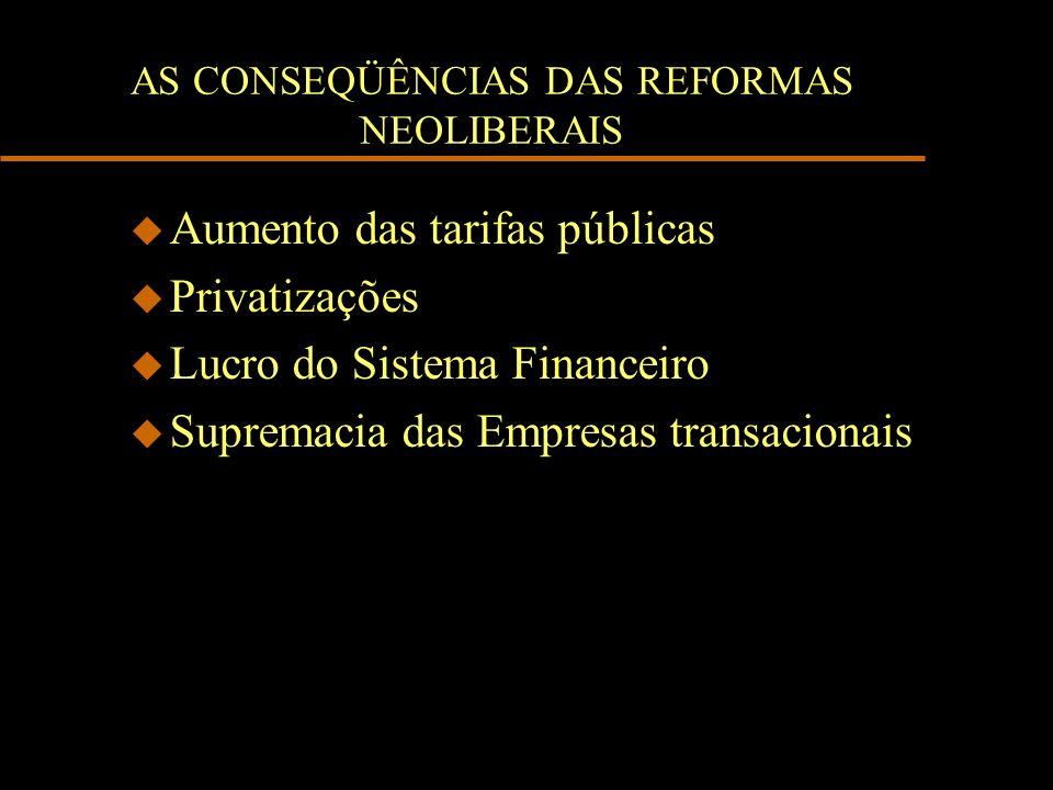 AS CONSEQÜÊNCIAS DAS REFORMAS NEOLIBERAIS u Aumento das tarifas públicas u Privatizações u Lucro do Sistema Financeiro u Supremacia das Empresas trans