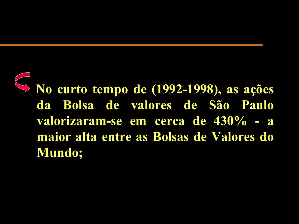 No curto tempo de (1992-1998), as ações da Bolsa de valores de São Paulo valorizaram-se em cerca de 430% - a maior alta entre as Bolsas de Valores do