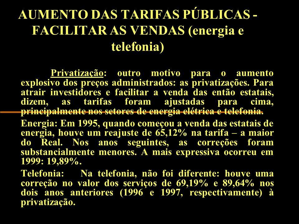 AUMENTO DAS TARIFAS PÚBLICAS - FACILITAR AS VENDAS (energia e telefonia) Privatização: outro motivo para o aumento explosivo dos preços administrados: as privatizações.