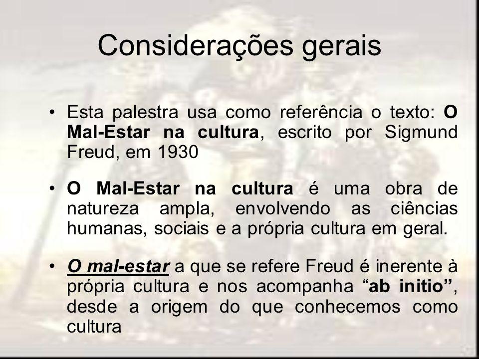 Considerações gerais Esta palestra usa como referência o texto: O Mal-Estar na cultura, escrito por Sigmund Freud, em 1930 O Mal-Estar na cultura é um