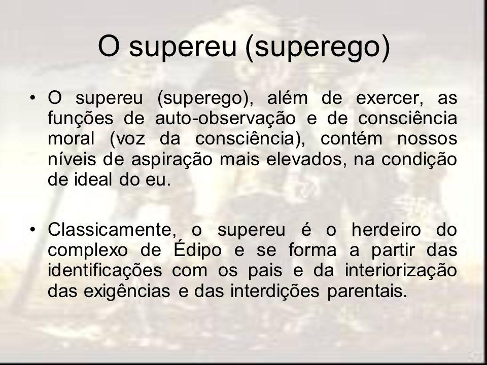 O supereu (superego) O supereu (superego), além de exercer, as funções de auto-observação e de consciência moral (voz da consciência), contém nossos n