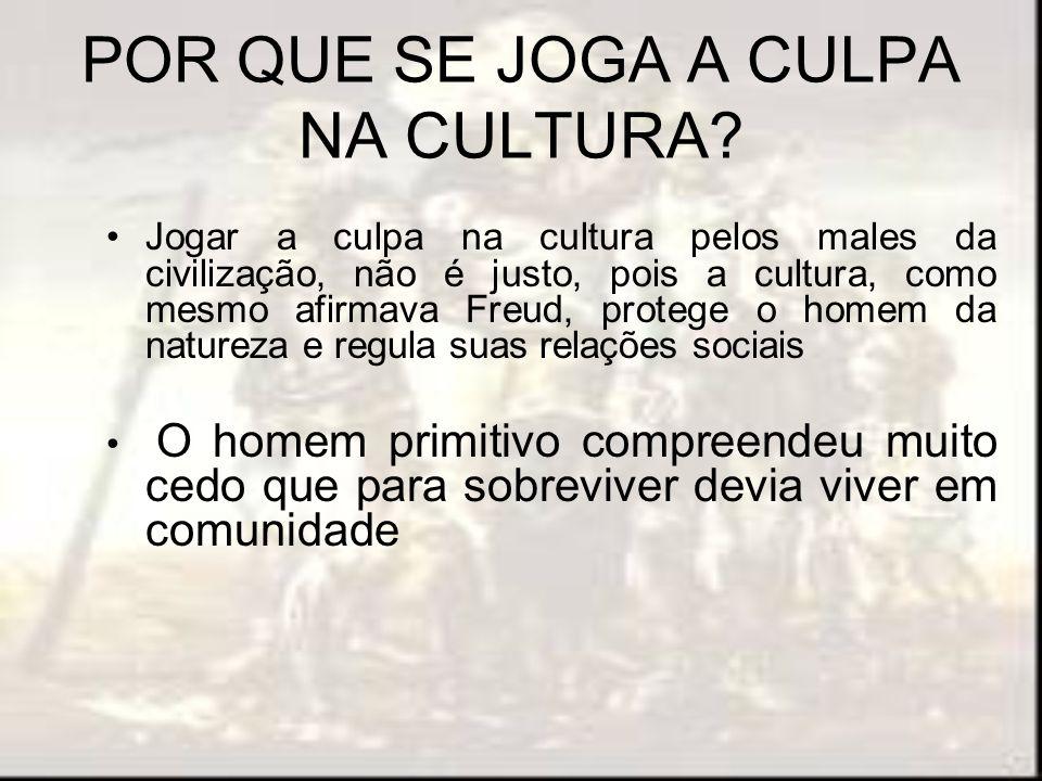 POR QUE SE JOGA A CULPA NA CULTURA? Jogar a culpa na cultura pelos males da civilização, não é justo, pois a cultura, como mesmo afirmava Freud, prote