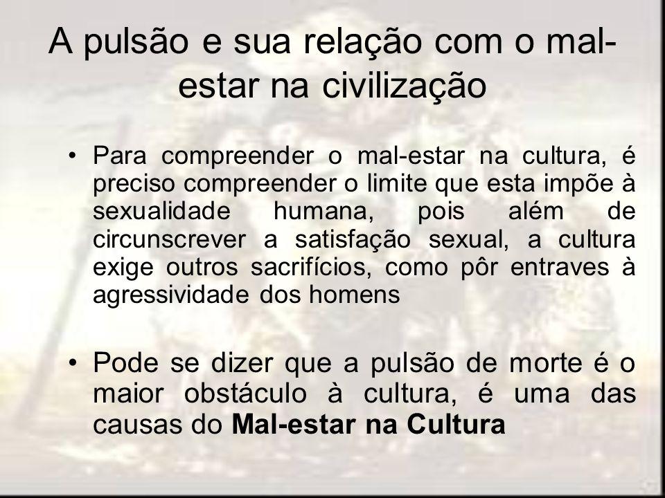 A pulsão e sua relação com o mal- estar na civilização Para compreender o mal-estar na cultura, é preciso compreender o limite que esta impõe à sexual