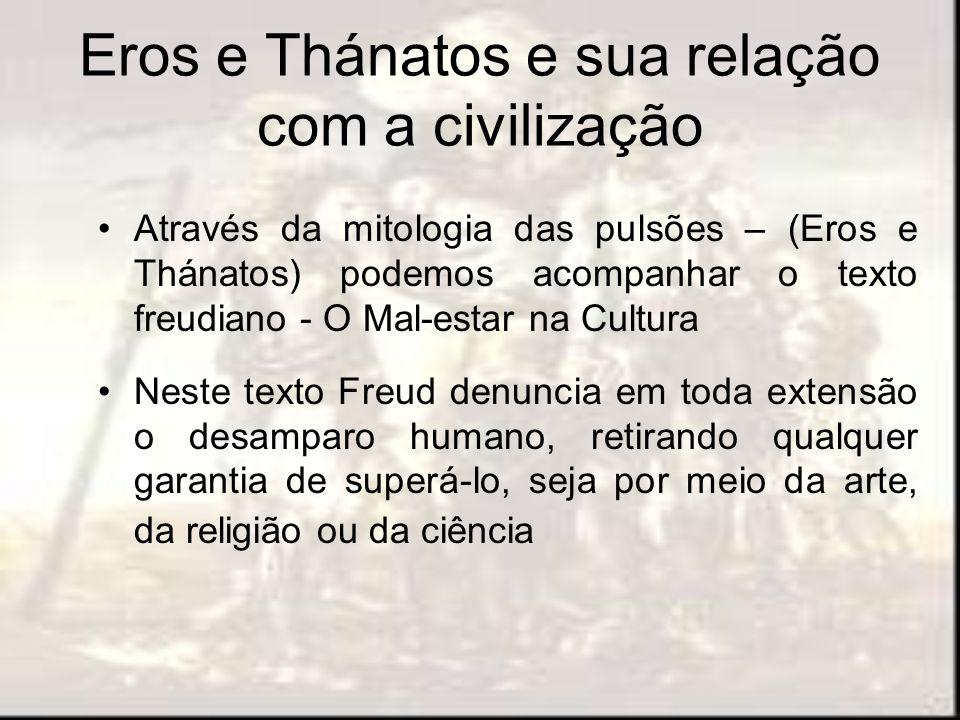 Eros e Thánatos e sua relação com a civilização Através da mitologia das pulsões – (Eros e Thánatos) podemos acompanhar o texto freudiano - O Mal-esta