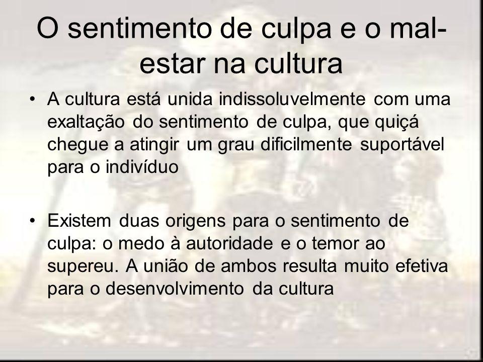 O sentimento de culpa e o mal- estar na cultura A cultura está unida indissoluvelmente com uma exaltação do sentimento de culpa, que quiçá chegue a at