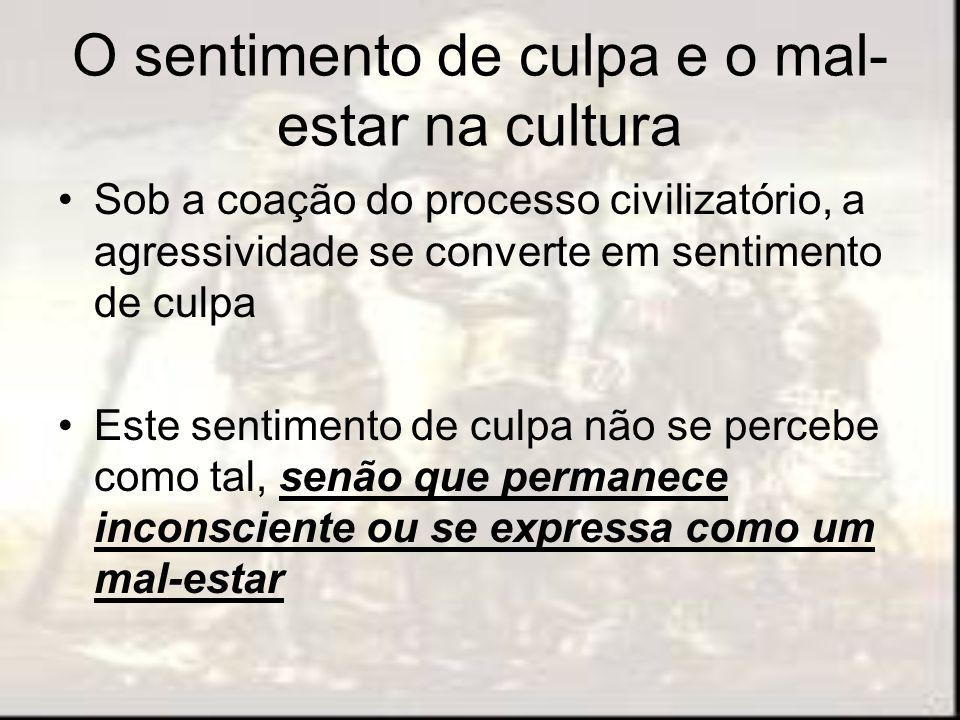 O sentimento de culpa e o mal- estar na cultura Sob a coação do processo civilizatório, a agressividade se converte em sentimento de culpa Este sentim