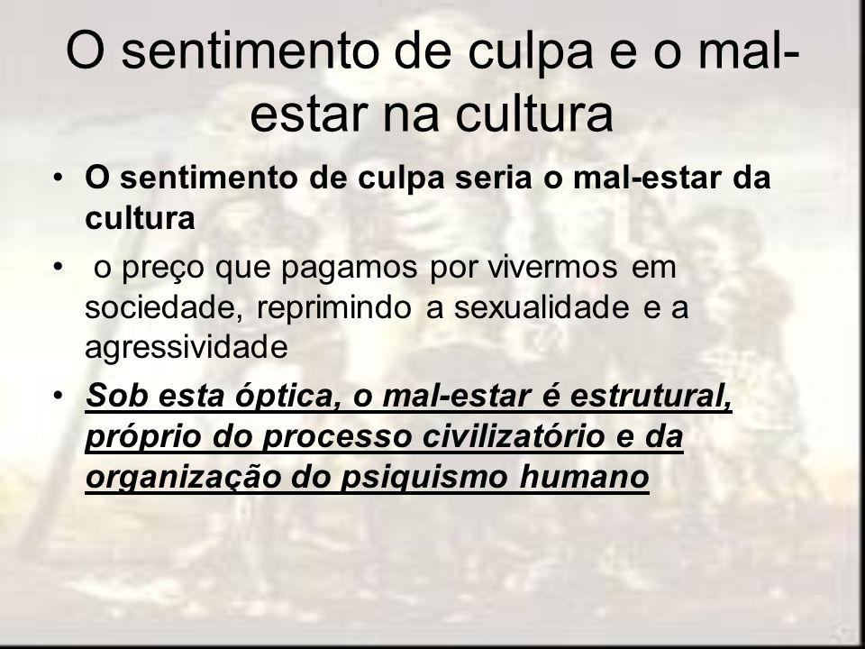 O sentimento de culpa e o mal- estar na cultura O sentimento de culpa seria o mal-estar da cultura o preço que pagamos por vivermos em sociedade, repr