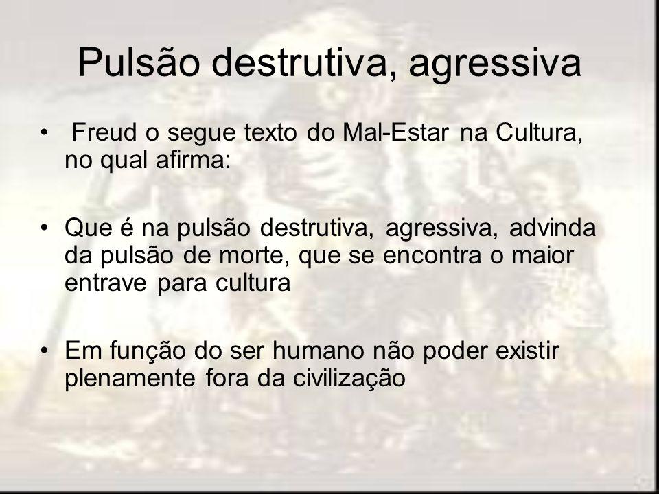 Pulsão destrutiva, agressiva Freud o segue texto do Mal-Estar na Cultura, no qual afirma: Que é na pulsão destrutiva, agressiva, advinda da pulsão de