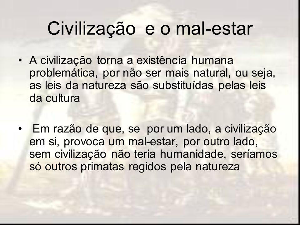 Civilização e o mal-estar A civilização torna a existência humana problemática, por não ser mais natural, ou seja, as leis da natureza são substituída