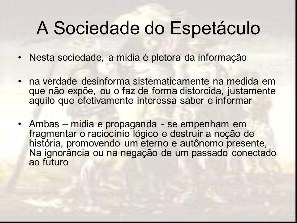 A Sociedade do Espetáculo Nesta sociedade, a midia é pletora da informação na verdade desinforma sistematicamente na medida em que não expõe, ou o faz