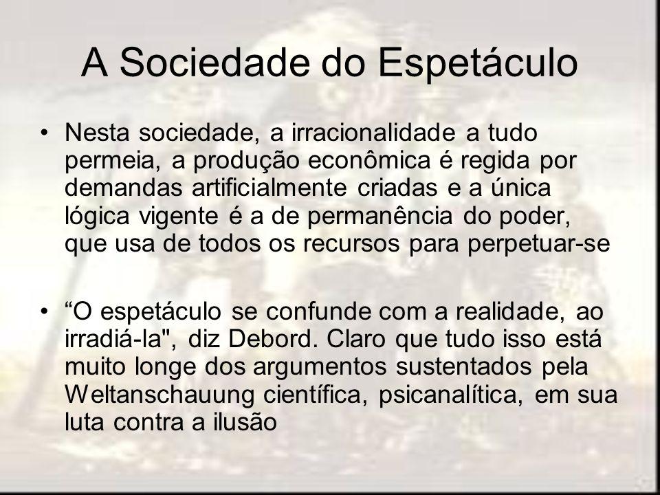 A Sociedade do Espetáculo Nesta sociedade, a irracionalidade a tudo permeia, a produção econômica é regida por demandas artificialmente criadas e a ún