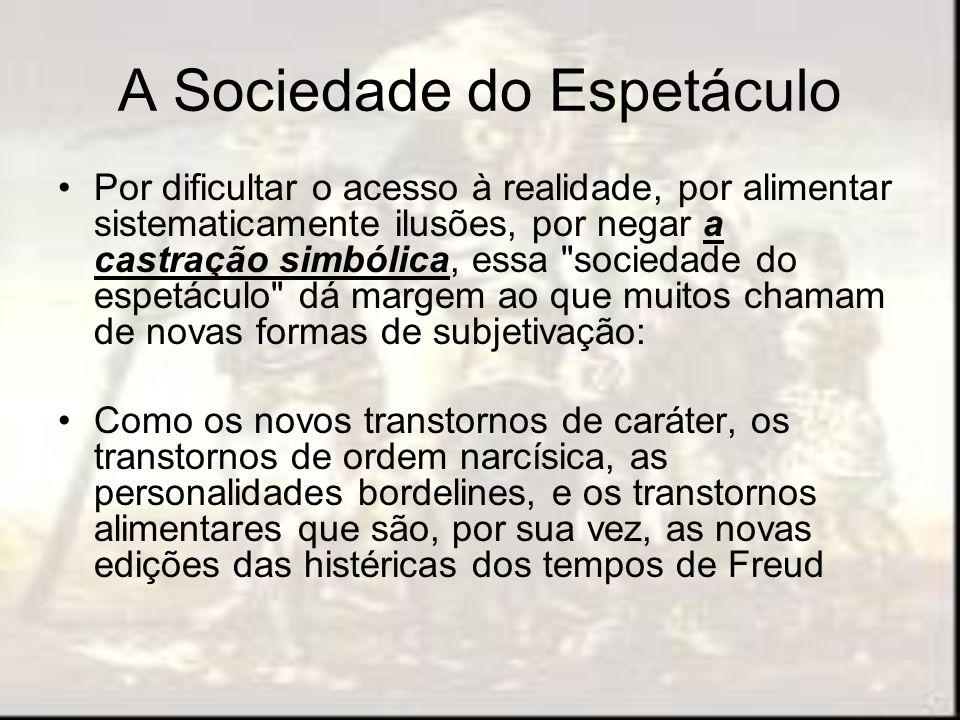 A Sociedade do Espetáculo Por dificultar o acesso à realidade, por alimentar sistematicamente ilusões, por negar a castração simbólica, essa