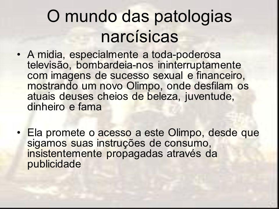 O mundo das patologias narcísicas A midia, especialmente a toda-poderosa televisão, bombardeia-nos ininterruptamente com imagens de sucesso sexual e f