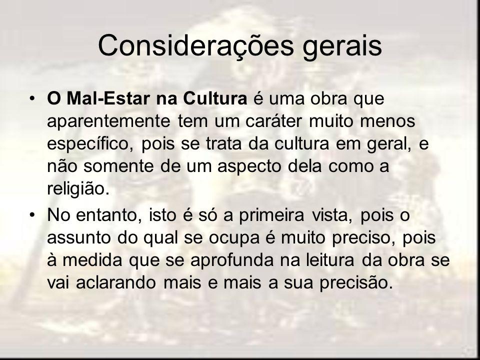 Considerações gerais O Mal-Estar na Cultura é uma obra que aparentemente tem um caráter muito menos específico, pois se trata da cultura em geral, e n