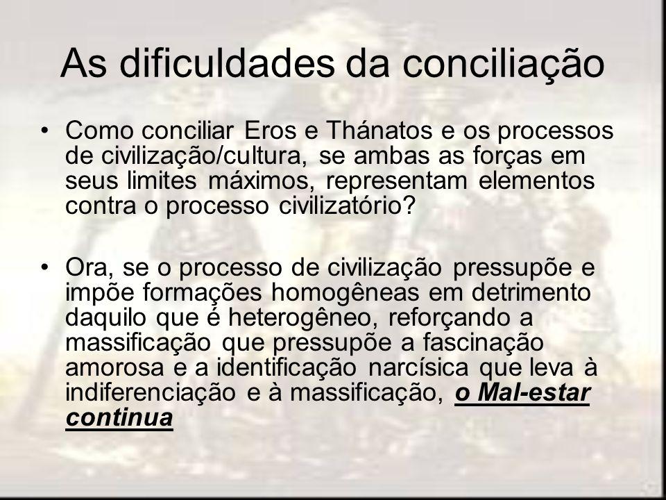 As dificuldades da conciliação Como conciliar Eros e Thánatos e os processos de civilização/cultura, se ambas as forças em seus limites máximos, repre