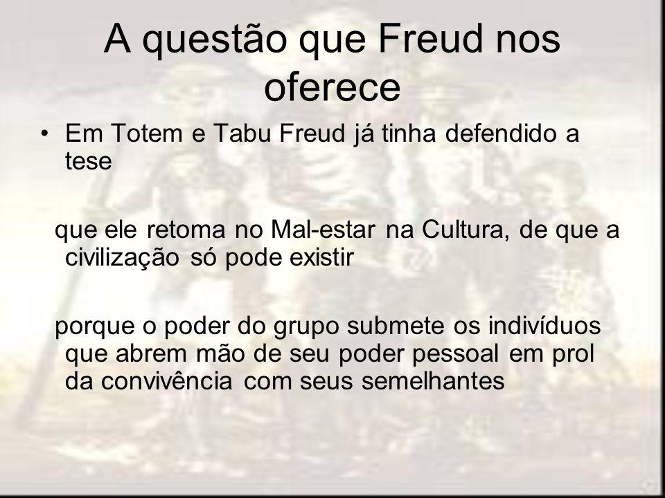 A questão que Freud nos oferece Em Totem e Tabu Freud já tinha defendido a tese que ele retoma no Mal-estar na Cultura, de que a civilização só pode e