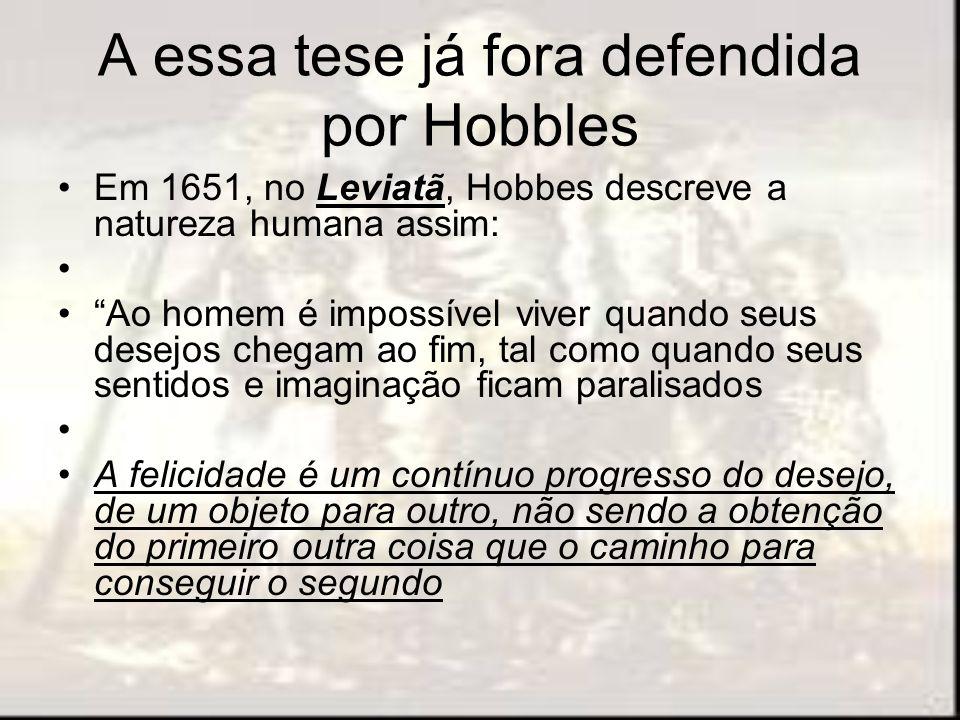 A essa tese já fora defendida por Hobbles Em 1651, no Leviatã, Hobbes descreve a natureza humana assim: Ao homem é impossível viver quando seus desejo